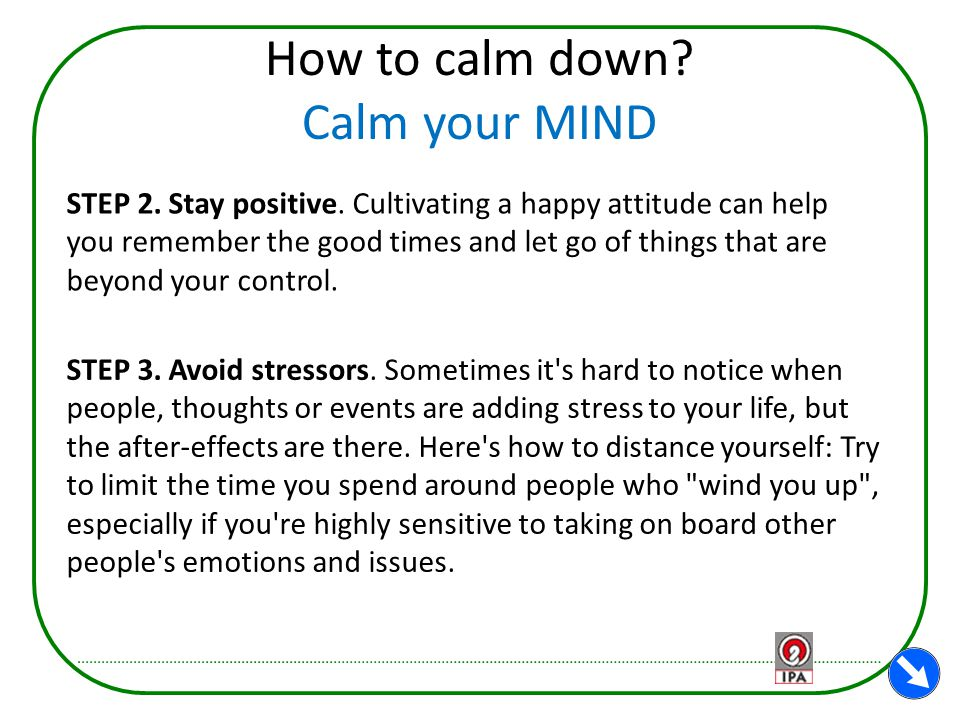 How to calm down? Calm your MIND STEP 2. Stay positive. Cultivating a happy attitude can help you remember the good times and let go of things that ar