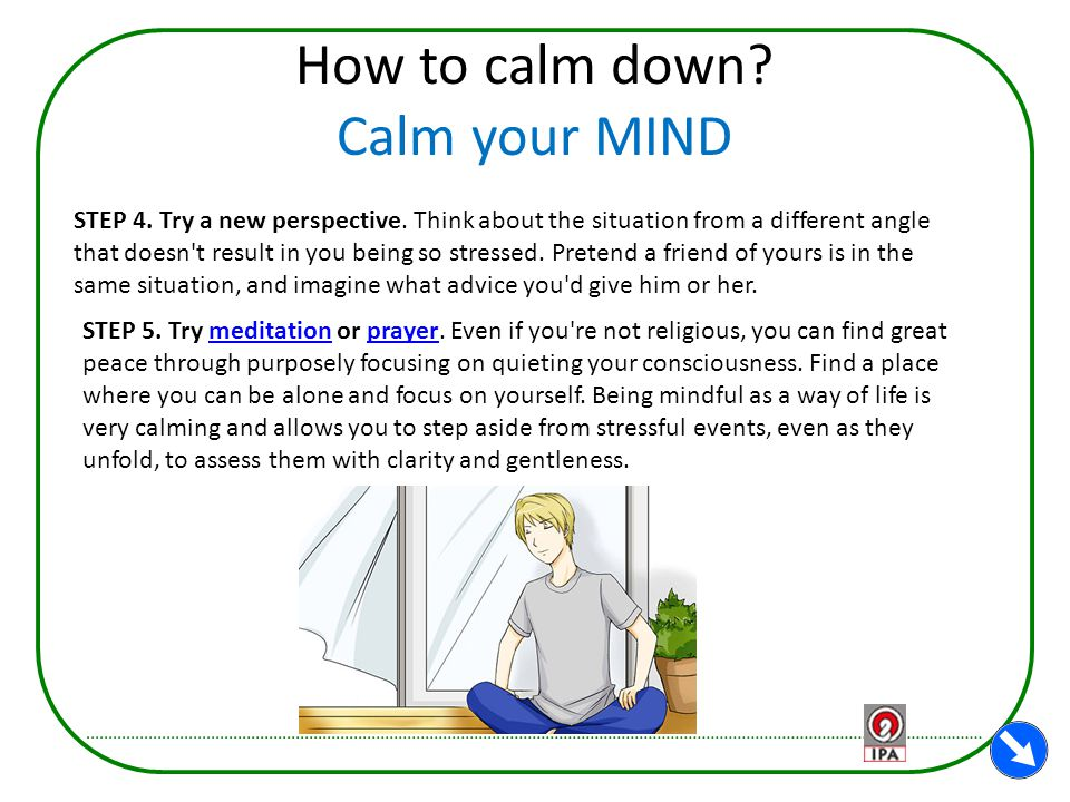 How to calm down? Calm your MIND STEP 4. Try a new perspective. Think about the situation from a different angle that doesn't result in you being so s