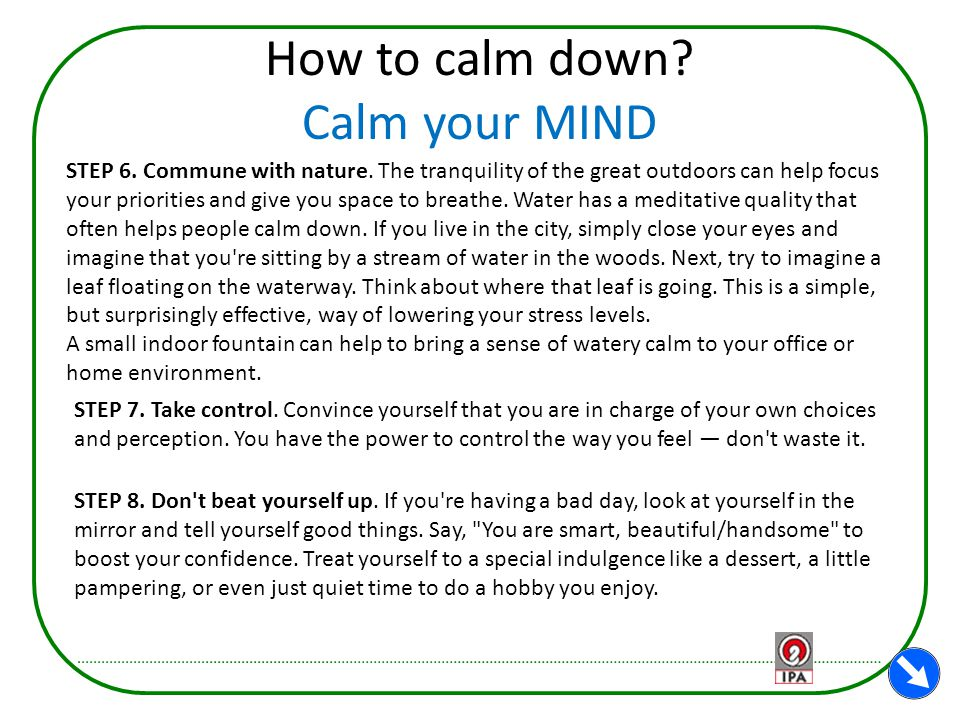 How to calm down? Calm your MIND STEP 6. Commune with nature. The tranquility of the great outdoors can help focus your priorities and give you space