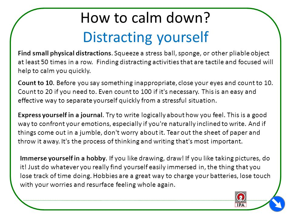 How to calm down? Distracting yourself Find small physical distractions. Squeeze a stress ball, sponge, or other pliable object at least 50 times in a
