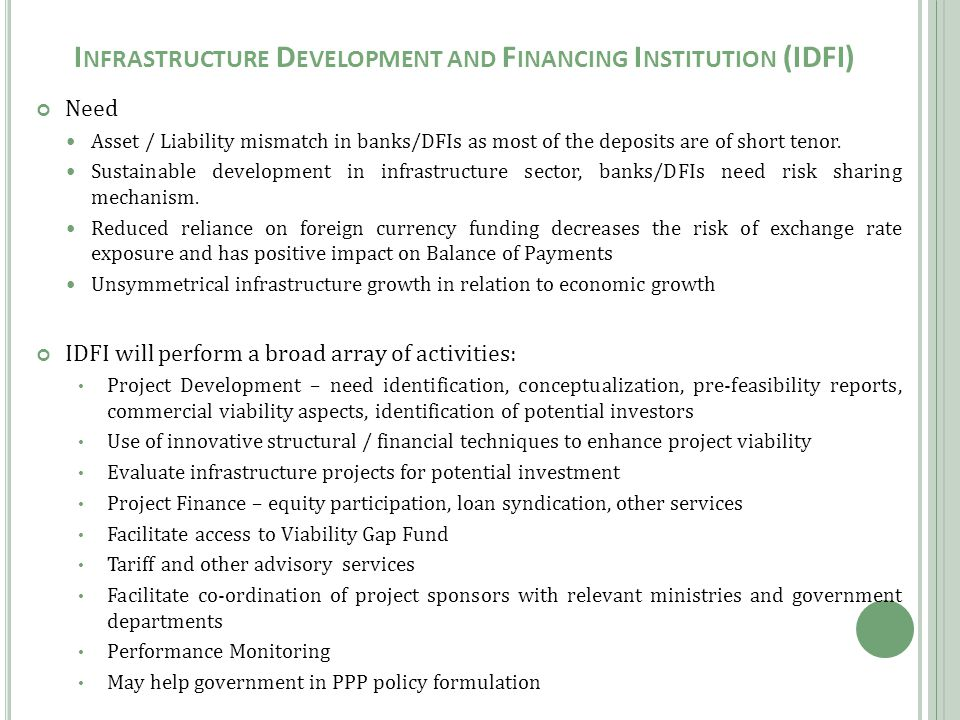 I NFRASTRUCTURE D EVELOPMENT AND F INANCING I NSTITUTION (IDFI) Need Asset / Liability mismatch in banks/DFIs as most of the deposits are of short tenor.