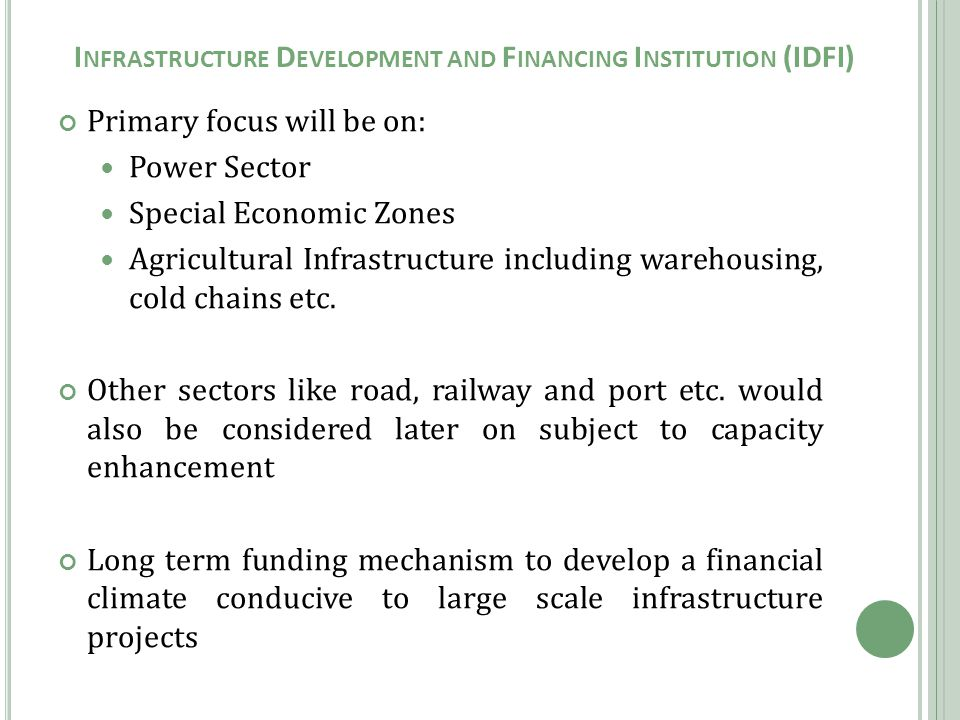 Primary focus will be on: Power Sector Special Economic Zones Agricultural Infrastructure including warehousing, cold chains etc.