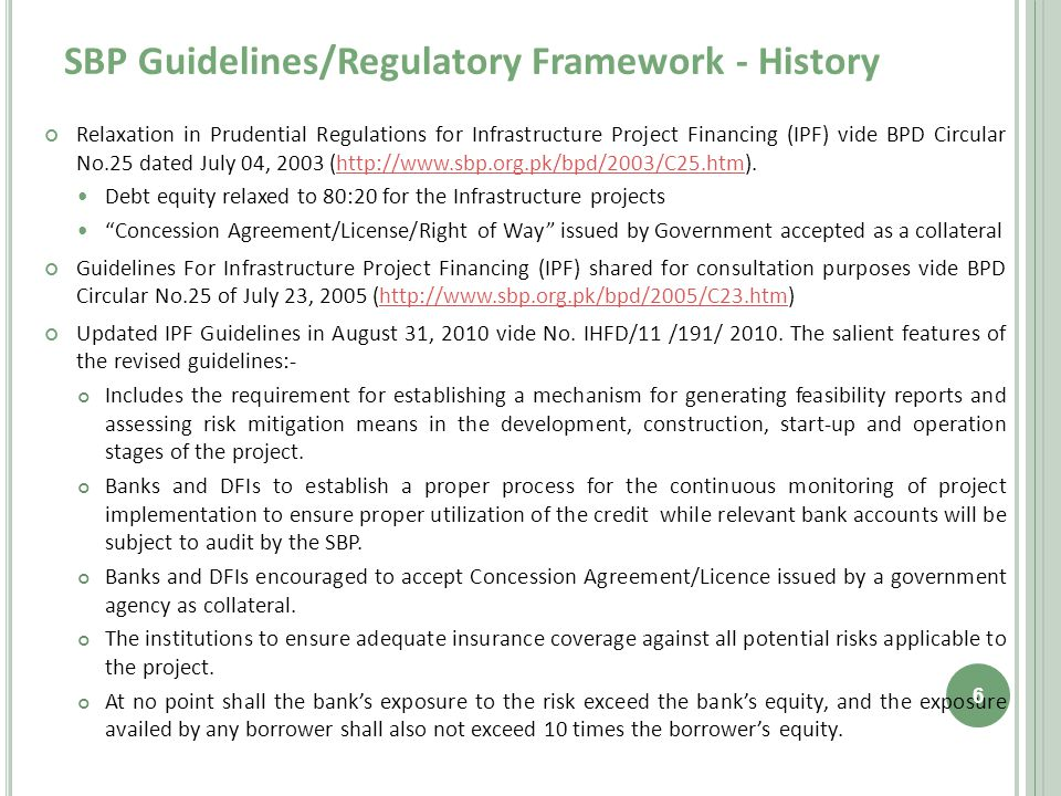 SBP Guidelines/Regulatory Framework - History Relaxation in Prudential Regulations for Infrastructure Project Financing (IPF) vide BPD Circular No.25 dated July 04, 2003 (http://www.sbp.org.pk/bpd/2003/C25.htm).http://www.sbp.org.pk/bpd/2003/C25.htm Debt equity relaxed to 80:20 for the Infrastructure projects Concession Agreement/License/Right of Way issued by Government accepted as a collateral Guidelines For Infrastructure Project Financing (IPF) shared for consultation purposes vide BPD Circular No.25 of July 23, 2005 (http://www.sbp.org.pk/bpd/2005/C23.htm)http://www.sbp.org.pk/bpd/2005/C23.htm Updated IPF Guidelines in August 31, 2010 vide No.
