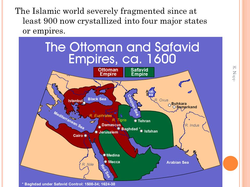 The Islamic world severely fragmented since at least 900 now crystallized into four major states or empires. E. Napp