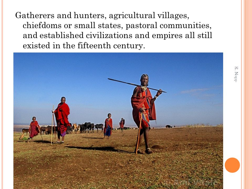 Gatherers and hunters, agricultural villages, chiefdoms or small states, pastoral communities, and established civilizations and empires all still exi