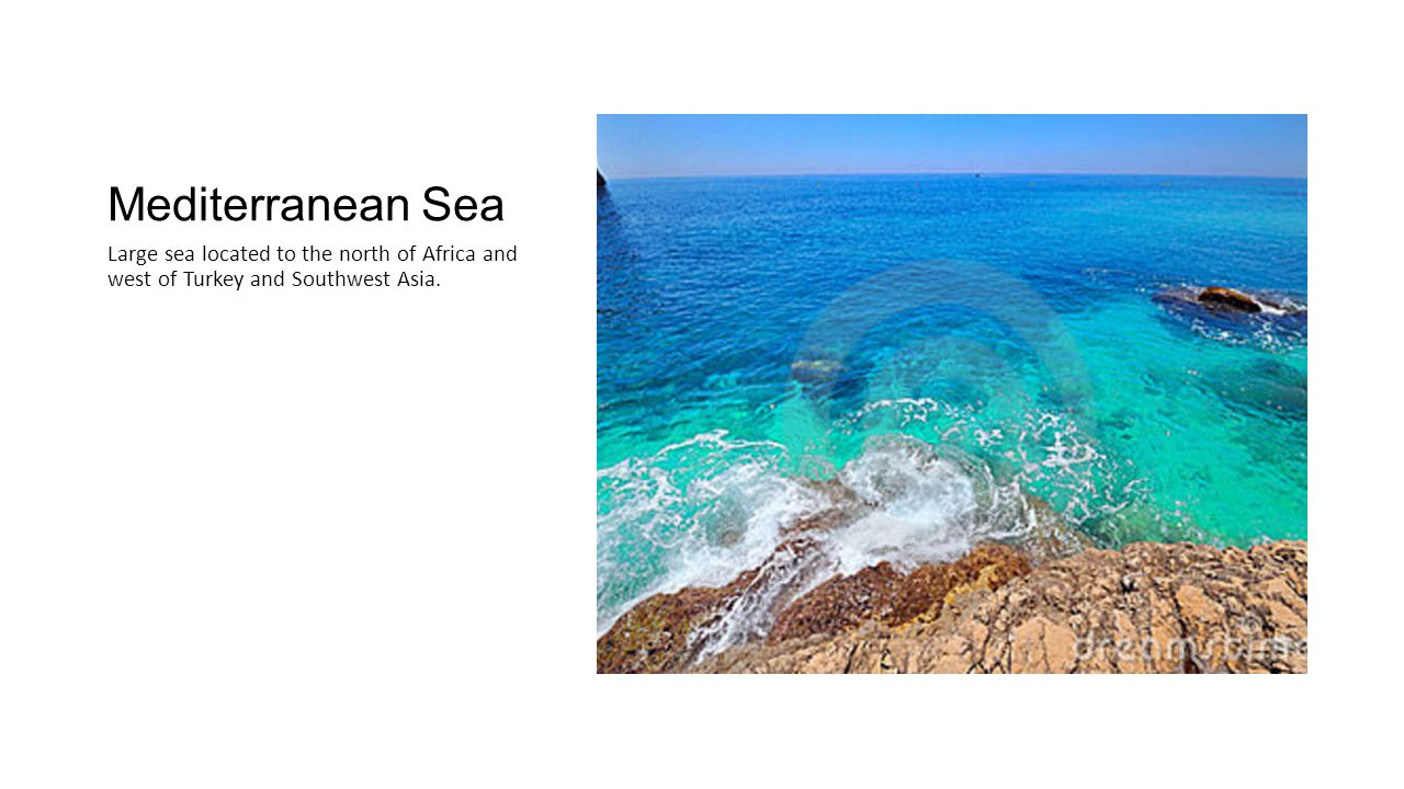 Mediterranean Sea Large sea located to the north of Africa and west of Turkey and Southwest Asia.