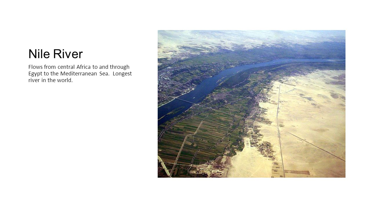 Nile River Flows from central Africa to and through Egypt to the Mediterranean Sea.