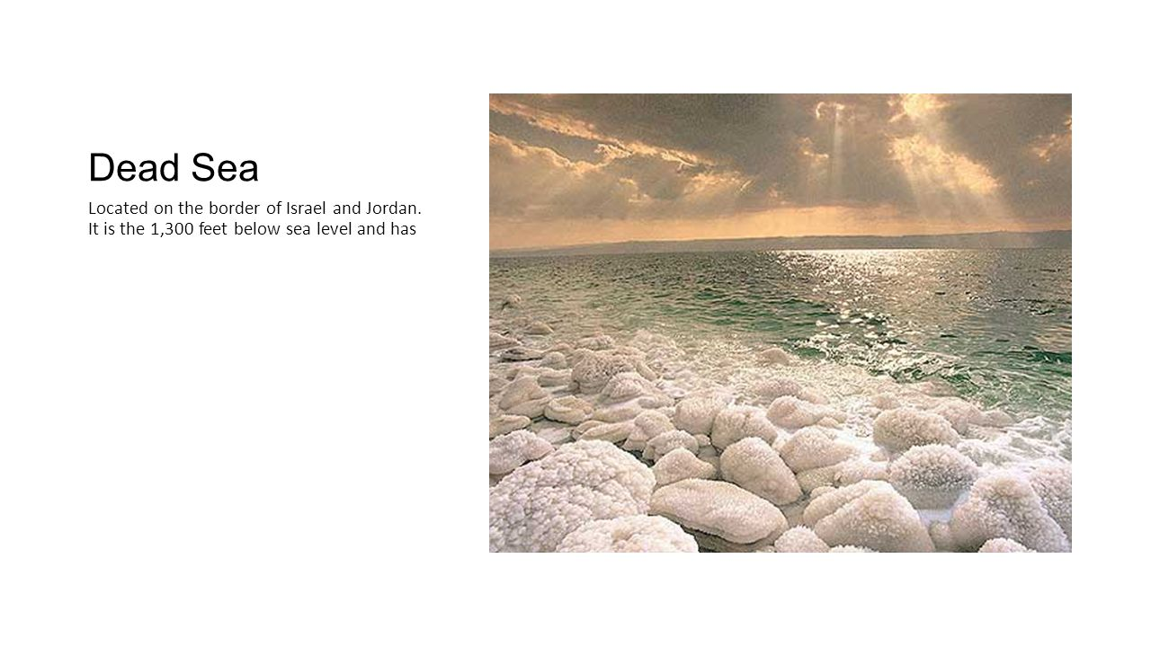 Dead Sea Located on the border of Israel and Jordan. It is the 1,300 feet below sea level and has