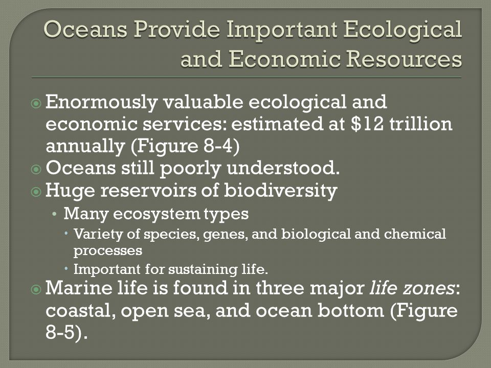  Enormously valuable ecological and economic services: estimated at $12 trillion annually (Figure 8-4)  Oceans still poorly understood.  Huge reser