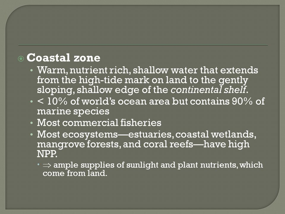  Coastal zone Warm, nutrient rich, shallow water that extends from the high-tide mark on land to the gently sloping, shallow edge of the continental