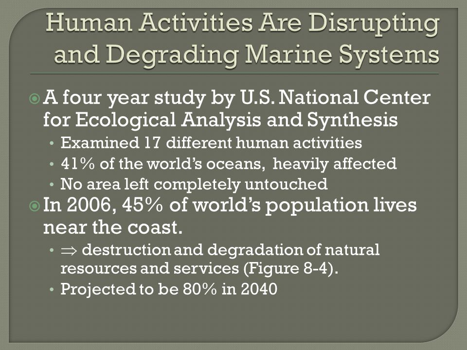 A four year study by U.S. National Center for Ecological Analysis and Synthesis Examined 17 different human activities 41% of the world's oceans, he