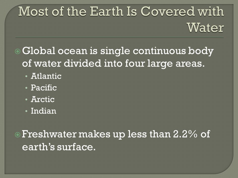  Global ocean is single continuous body of water divided into four large areas. Atlantic Pacific Arctic Indian  Freshwater makes up less than 2.2% o