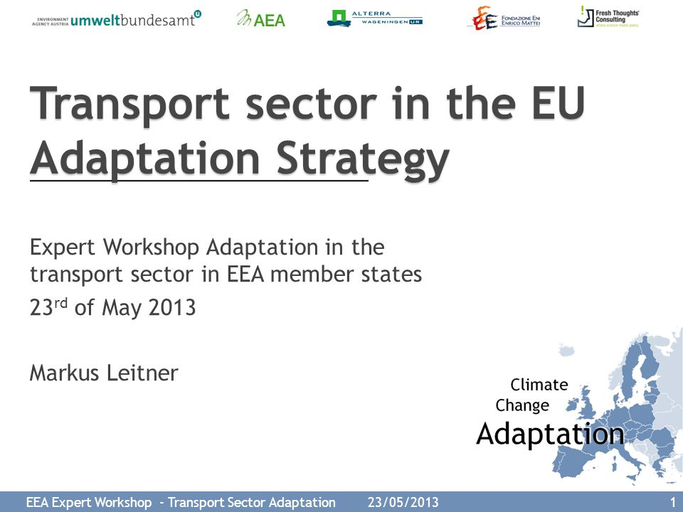 EEA Expert Workshop - Transport Sector Adaptation 23/05/2013 12 Relevant research project might help to close some of the knowledge gaps  EWENT: Extreme weather events on EU networks of transport (2010-2012; FP7)  WEATHER: Weather Extremes – Impacts on Transport Systems and Hazards for European Regions (2010-2012; FP7)  ECCONET: Effects of climate change on the inland waterway networks (2010-2012; FP7)  PARAmount: imProved Accessibility: Reliability and security of Alpine transport infrastructure related to mountainous hazards in a changing climate (2007-2013; Alpine Space Programme)