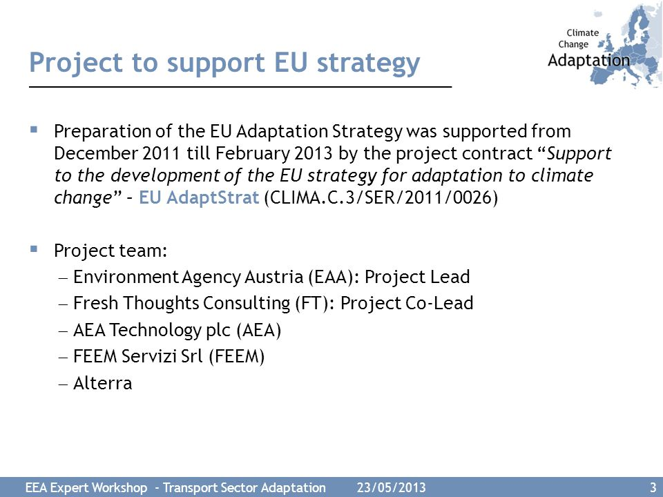 EEA Expert Workshop - Transport Sector Adaptation 23/05/2013 3 Project to support EU strategy  Preparation of the EU Adaptation Strategy was supporte
