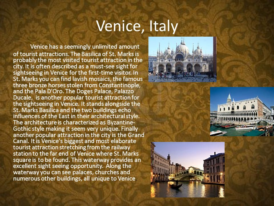 Venice, Italy Venice has a seemingly unlimited amount of tourist attractions. The Basilica of St. Marks is probably the most visited tourist attractio