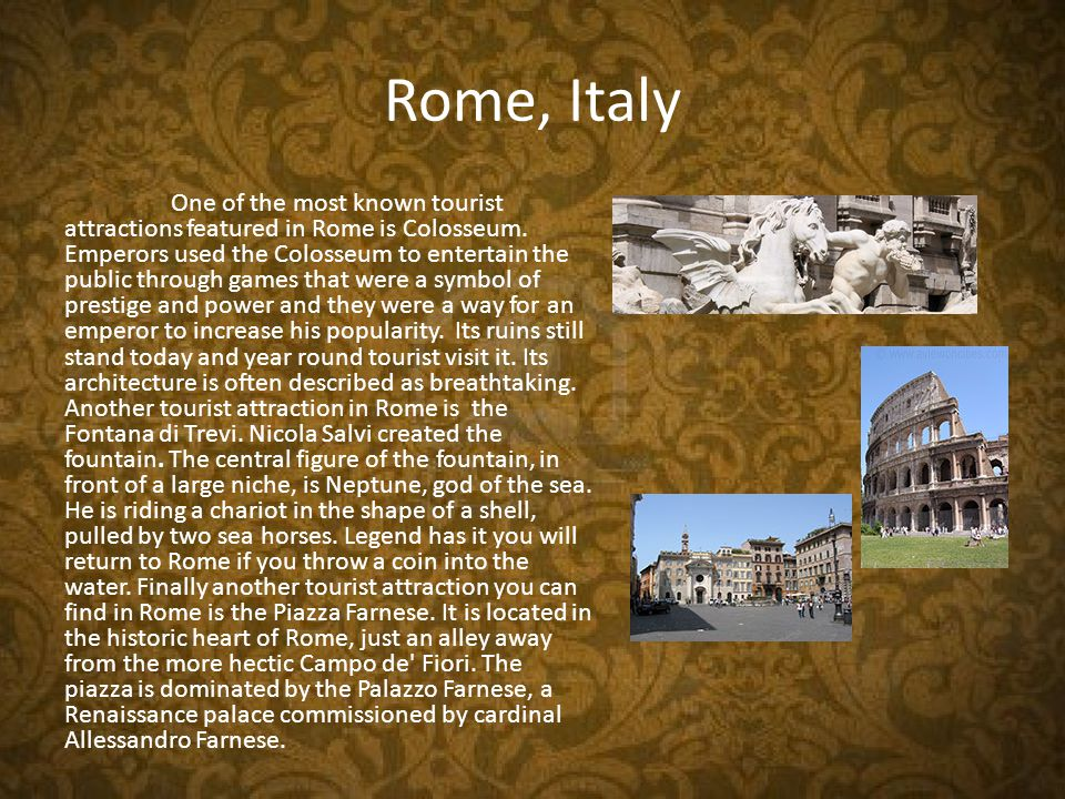 Rome, Italy One of the most known tourist attractions featured in Rome is Colosseum.
