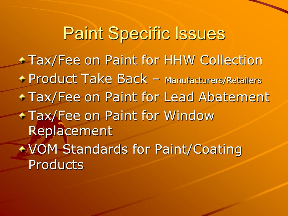 Paint Specific Issues Tax/Fee on Paint for HHW Collection Product Take Back – Manufacturers/Retailers Tax/Fee on Paint for Lead Abatement Tax/Fee on Paint for Window Replacement VOM Standards for Paint/Coating Products