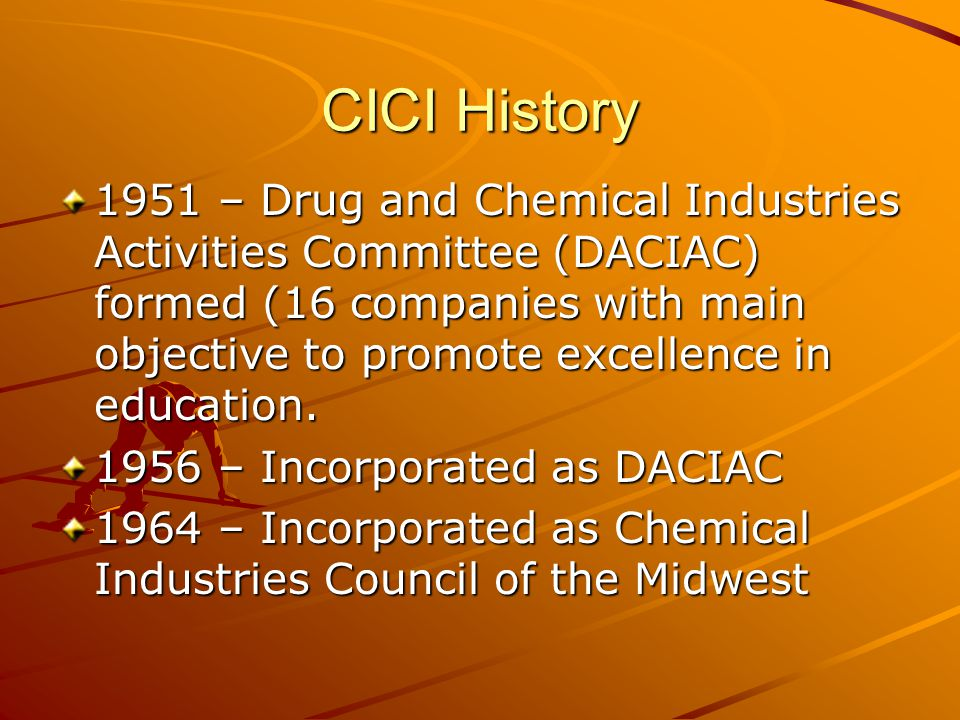 CICI History 1951 – Drug and Chemical Industries Activities Committee (DACIAC) formed (16 companies with main objective to promote excellence in educa