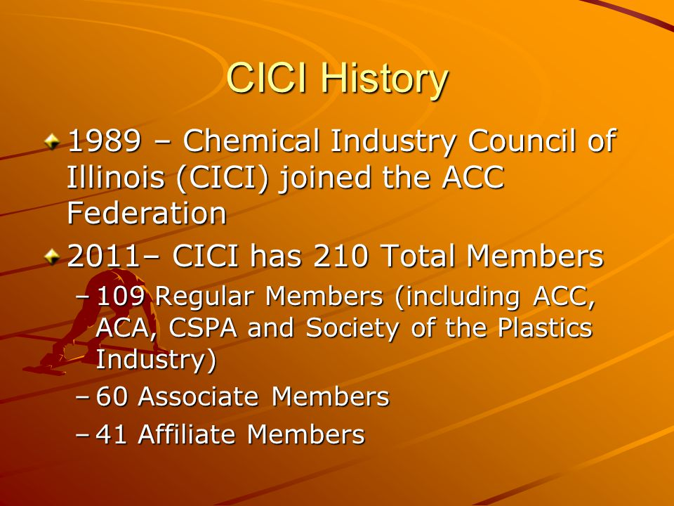 CICI History 1989 – Chemical Industry Council of Illinois (CICI) joined the ACC Federation 2011– CICI has 210 Total Members –109 Regular Members (including ACC, ACA, CSPA and Society of the Plastics Industry) –60 Associate Members –41 Affiliate Members