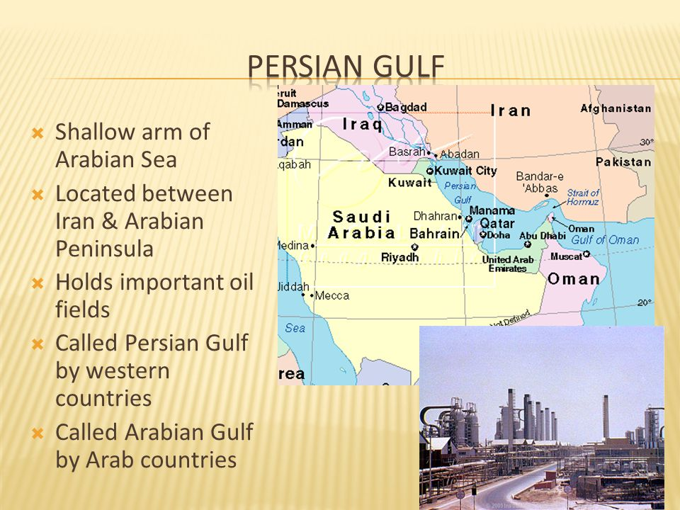  Shallow arm of Arabian Sea  Located between Iran & Arabian Peninsula  Holds important oil fields  Called Persian Gulf by western countries  Called Arabian Gulf by Arab countries 11