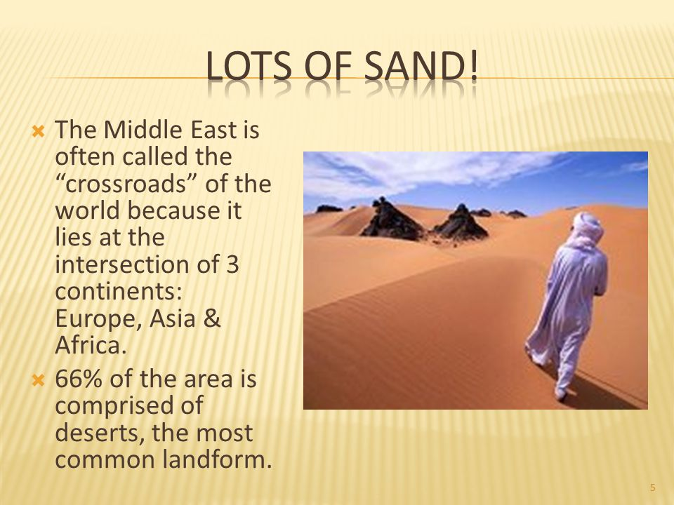  The Middle East is often called the crossroads of the world because it lies at the intersection of 3 continents: Europe, Asia & Africa.
