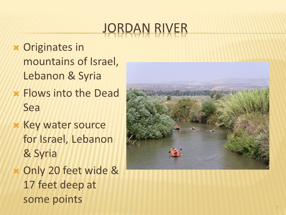  Originates in mountains of Israel, Lebanon & Syria  Flows into the Dead Sea  Key water source for Israel, Lebanon & Syria  Only 20 feet wide & 17 feet deep at some points 7