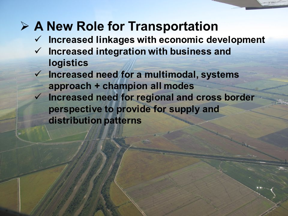  A New Role for Transportation Increased linkages with economic development Increased integration with business and logistics Increased need for a multimodal, systems approach + champion all modes Increased need for regional and cross border perspective to provide for supply and distribution patterns