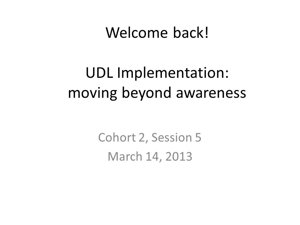 Welcome back! UDL Implementation: moving beyond awareness Cohort 2, Session 5 March 14, 2013