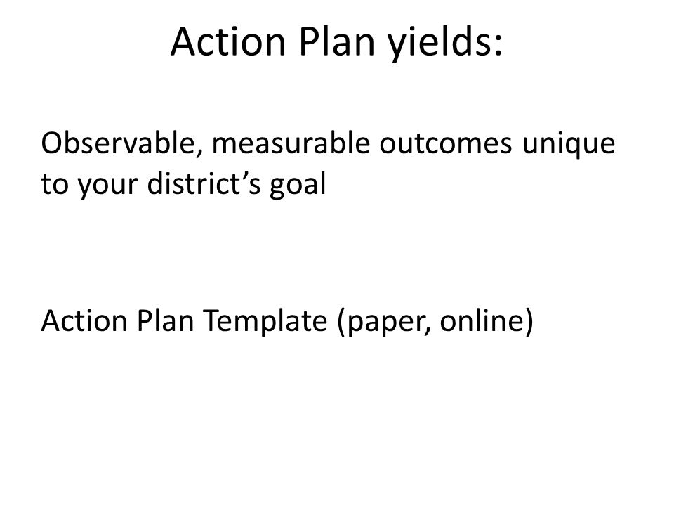 Action Plan yields: Observable, measurable outcomes unique to your district's goal Action Plan Template (paper, online)