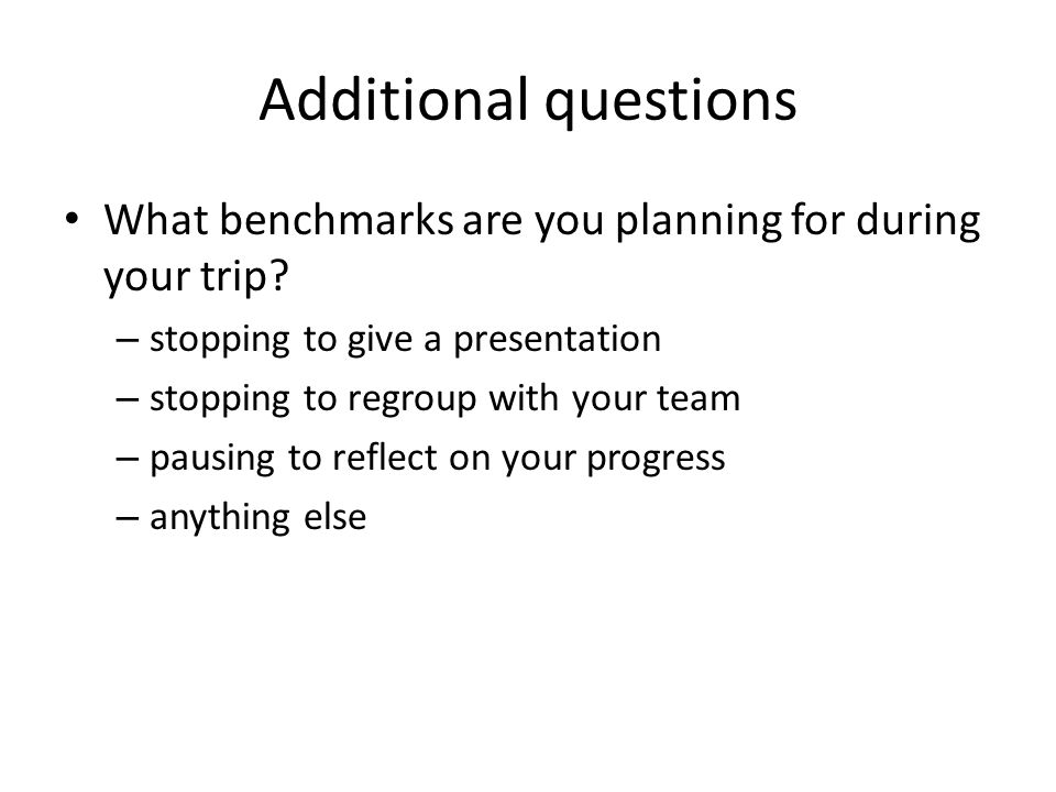 Additional questions What benchmarks are you planning for during your trip.