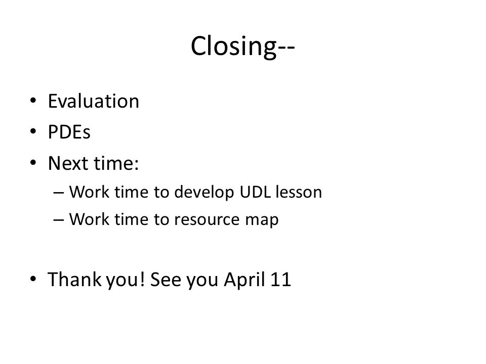 Closing-- Evaluation PDEs Next time: – Work time to develop UDL lesson – Work time to resource map Thank you.