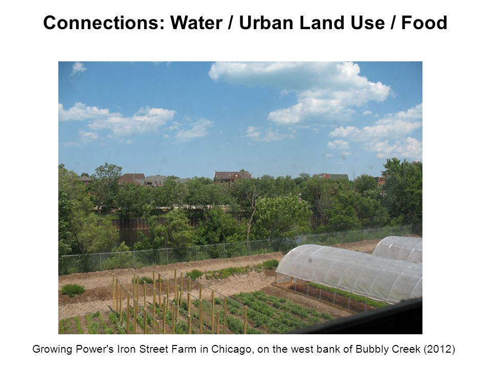 Growing Power's Iron Street Farm in Chicago, on the west bank of Bubbly Creek (2012) Connections: Water / Urban Land Use / Food