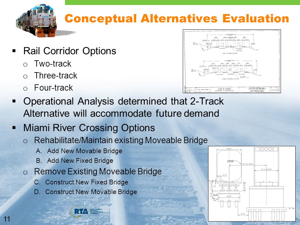 11 Conceptual Alternatives Evaluation  Rail Corridor Options o Two-track o Three-track o Four-track  Operational Analysis determined that 2-Track Alternative will accommodate future demand  Miami River Crossing Options o Rehabilitate/Maintain existing Moveable Bridge A.Add New Movable Bridge B.Add New Fixed Bridge o Remove Existing Moveable Bridge C.Construct New Fixed Bridge D.Construct New Movable Bridge
