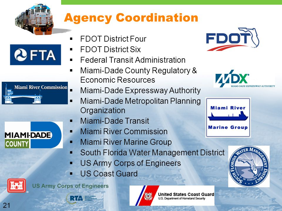 21 Agency Coordination  FDOT District Four  FDOT District Six  Federal Transit Administration  Miami-Dade County Regulatory & Economic Resources  Miami-Dade Expressway Authority  Miami-Dade Metropolitan Planning Organization  Miami-Dade Transit  Miami River Commission  Miami River Marine Group  South Florida Water Management District  US Army Corps of Engineers  US Coast Guard