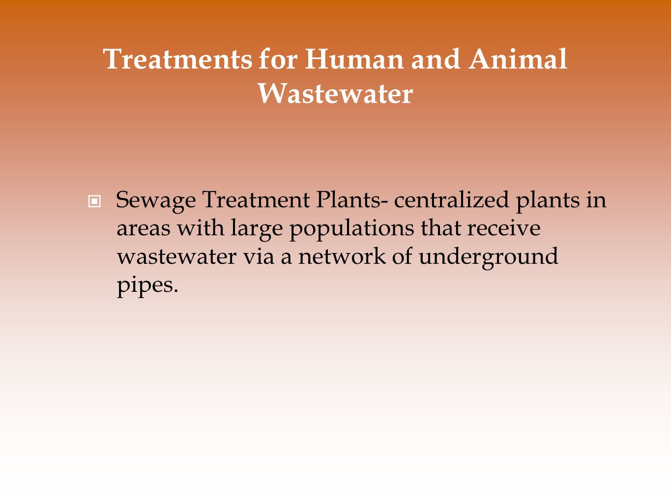 Treatments for Human and Animal Wastewater Sewage Treatment Plants- centralized plants in areas with large populations that receive wastewater via a network of underground pipes.
