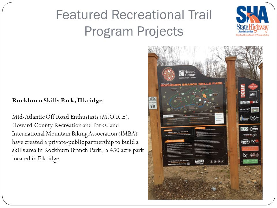Featured Recreational Trail Program Projects Rockburn Skills Park, Elkridge Mid-Atlantic Off Road Enthusiasts (M.O.R.E), Howard County Recreation and Parks, and International Mountain Biking Association (IMBA) have created a private-public partnership to build a skills area in Rockburn Branch Park, a 450 acre park located in Elkridge