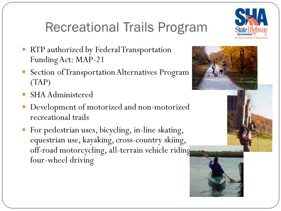 Recreational Trails Program RTP authorized by Federal Transportation Funding Act: MAP-21 Section of Transportation Alternatives Program (TAP) SHA Administered Development of motorized and non-motorized recreational trails For pedestrian uses, bicycling, in-line skating, equestrian use, kayaking, cross-country skiing, off-road motorcycling, all-terrain vehicle riding, four-wheel driving