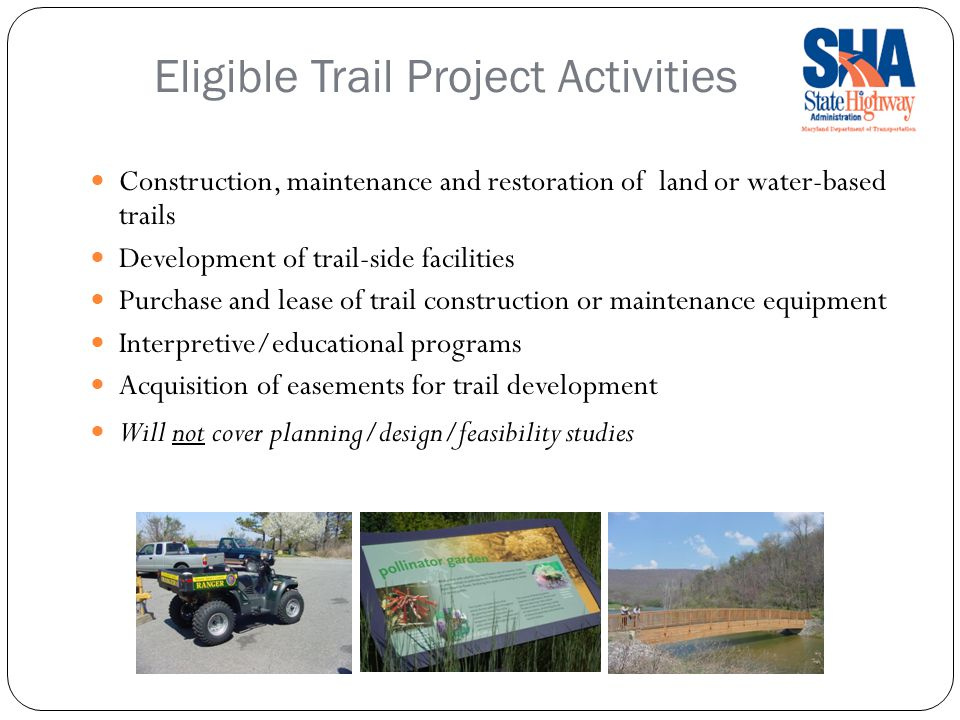 Eligible Trail Project Activities Construction, maintenance and restoration of land or water-based trails Development of trail-side facilities Purchase and lease of trail construction or maintenance equipment Interpretive/educational programs Acquisition of easements for trail development Will not cover planning/design/feasibility studies