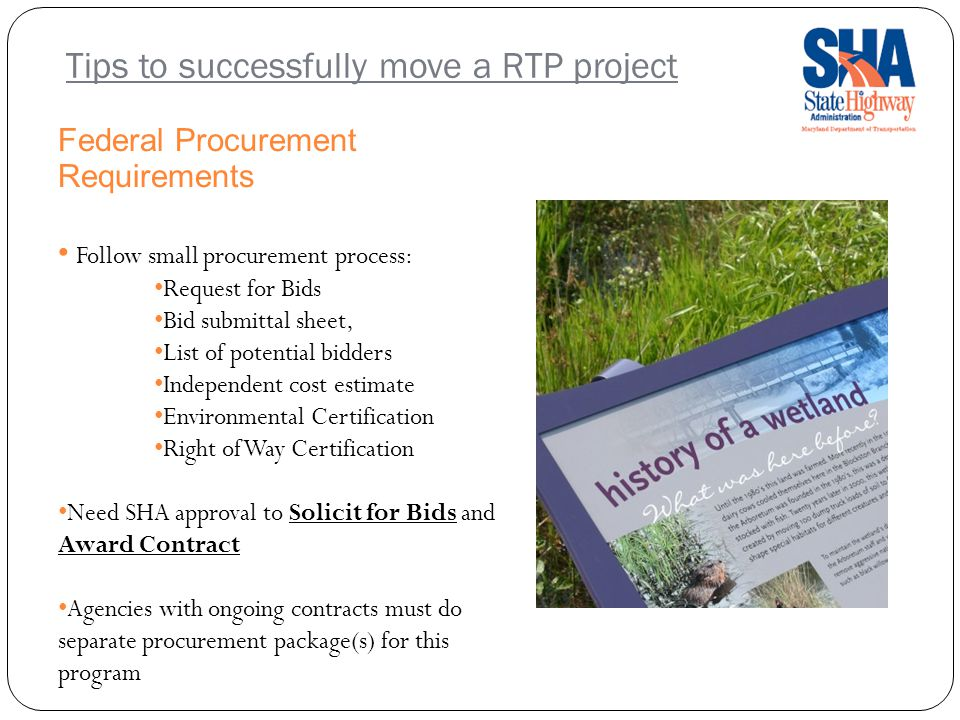 Tips to successfully move a RTP project Federal Procurement Requirements Follow small procurement process: Request for Bids Bid submittal sheet, List of potential bidders Independent cost estimate Environmental Certification Right of Way Certification Need SHA approval to Solicit for Bids and Award Contract Agencies with ongoing contracts must do separate procurement package(s) for this program
