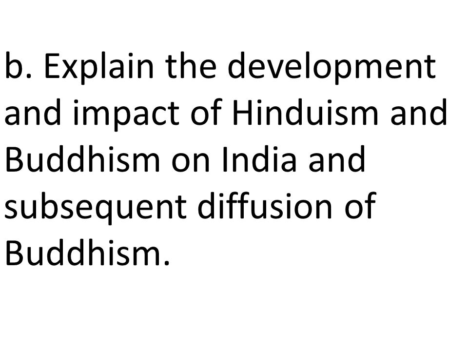 b. Explain the development and impact of Hinduism and Buddhism on India and subsequent diffusion of Buddhism.