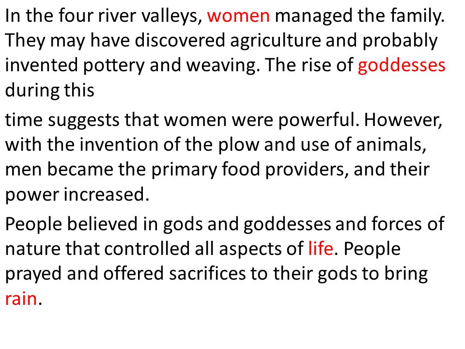 In the four river valleys, women managed the family. They may have discovered agriculture and probably invented pottery and weaving. The rise of godde