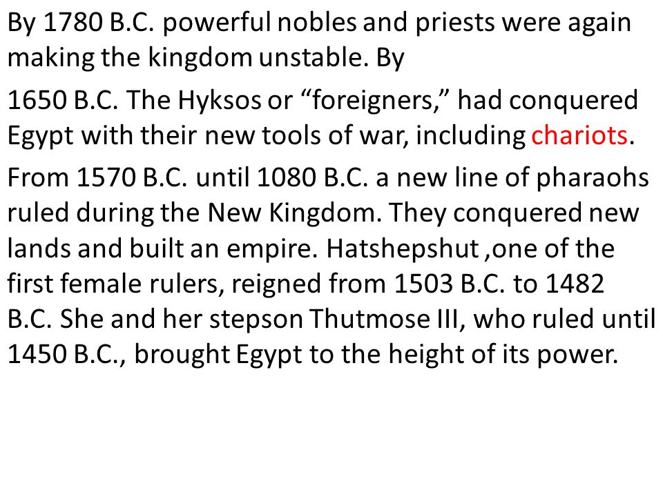 """By 1780 B.C. powerful nobles and priests were again making the kingdom unstable. By 1650 B.C. The Hyksos or """"foreigners,"""" had conquered Egypt with the"""