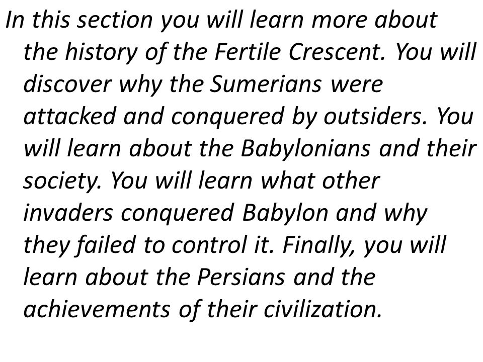 In this section you will learn more about the history of the Fertile Crescent. You will discover why the Sumerians were attacked and conquered by outs