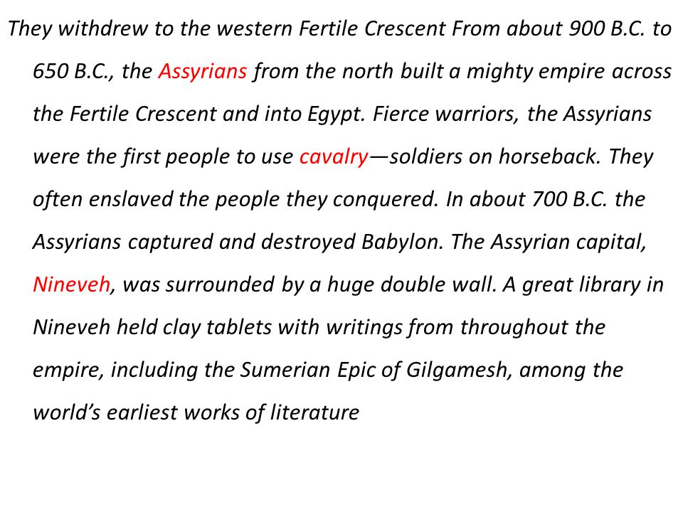 They withdrew to the western Fertile Crescent From about 900 B.C. to 650 B.C., the Assyrians from the north built a mighty empire across the Fertile C