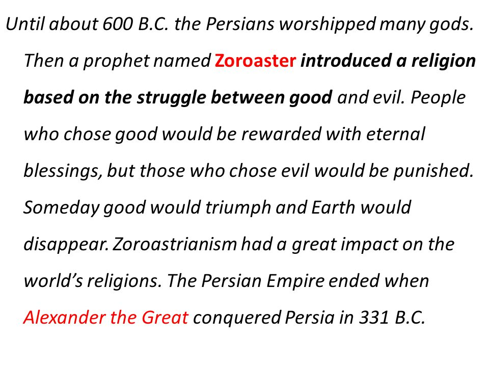 Until about 600 B.C. the Persians worshipped many gods. Then a prophet named Zoroaster introduced a religion based on the struggle between good and ev