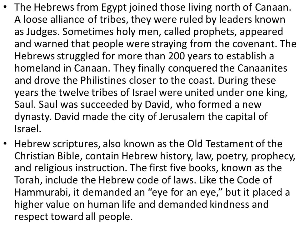 The Hebrews from Egypt joined those living north of Canaan. A loose alliance of tribes, they were ruled by leaders known as Judges. Sometimes holy men