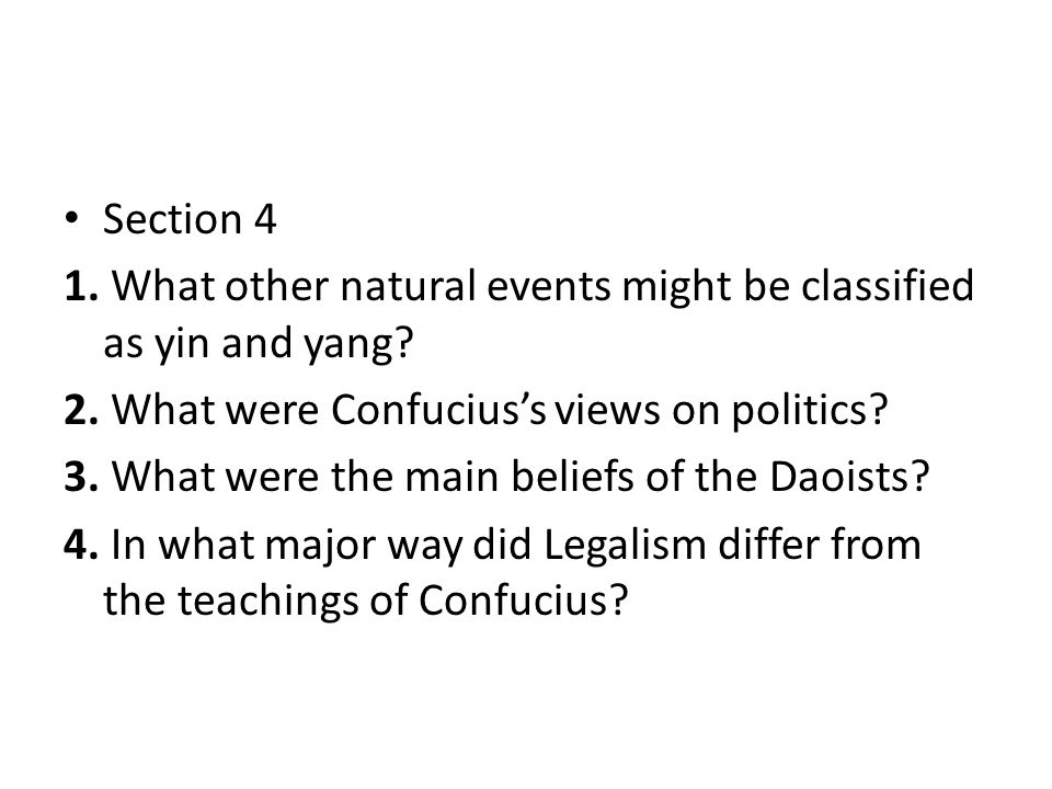 Section 4 1. What other natural events might be classified as yin and yang? 2. What were Confucius's views on politics? 3. What were the main beliefs