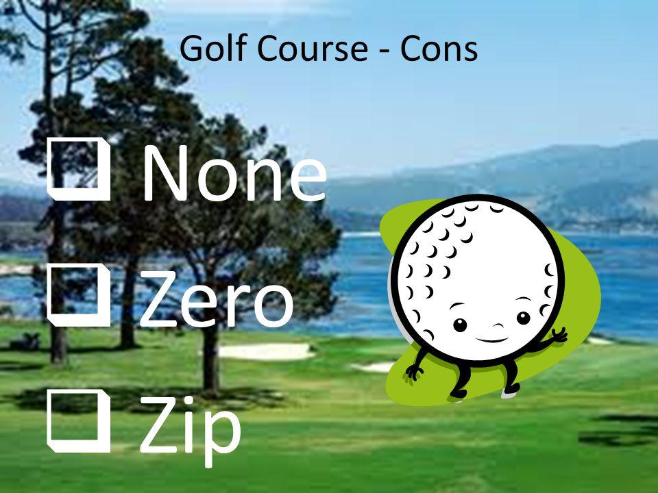 Golf Course - Cons  None  Zero  Zip