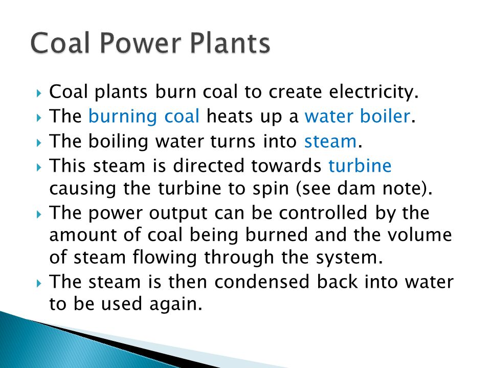  Coal plants burn coal to create electricity.  The burning coal heats up a water boiler.