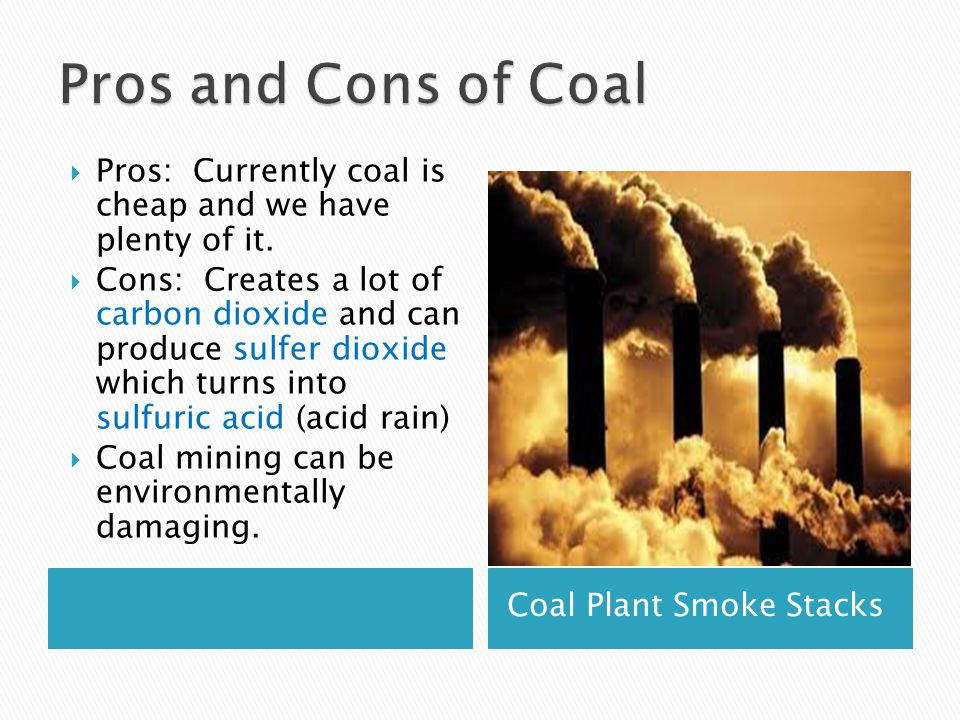 Coal Plant Smoke Stacks  Pros: Currently coal is cheap and we have plenty of it.